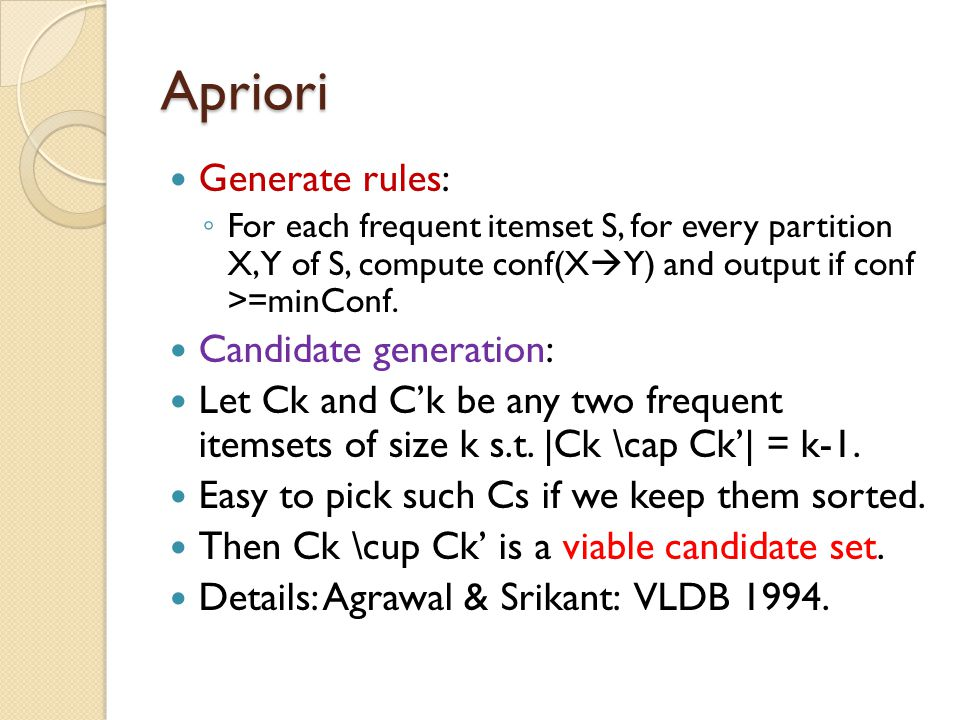 Apriori Generate rules: ◦ For each frequent itemset S, for every partition X, Y of S, compute conf(X  Y) and output if conf >=minConf. Candidate gene