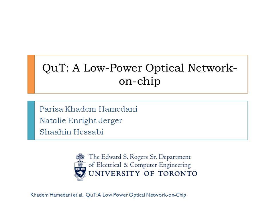 QuT: A Low-Power Optical Network- on-chip Parisa Khadem Hamedani Natalie Enright Jerger Shaahin Hessabi Khadem Hamedani et al., QuT: A Low Power Optic