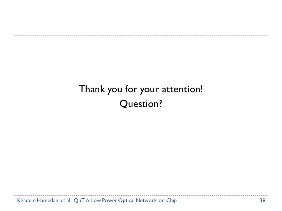 Thank you for your attention! Question? 38Khadem Hamedani et al., QuT: A Low Power Optical Network-on-Chip