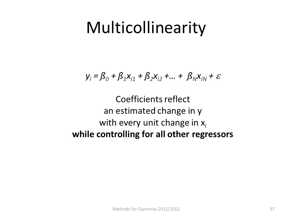 Multicollinearity Methods for Dummies 2011/ y i = ß 0 + ß 1 x i1 + ß 2 x i2 +… + ß N x iN +  Coefficients reflect an estimated change in y with every unit change in x i while controlling for all other regressors