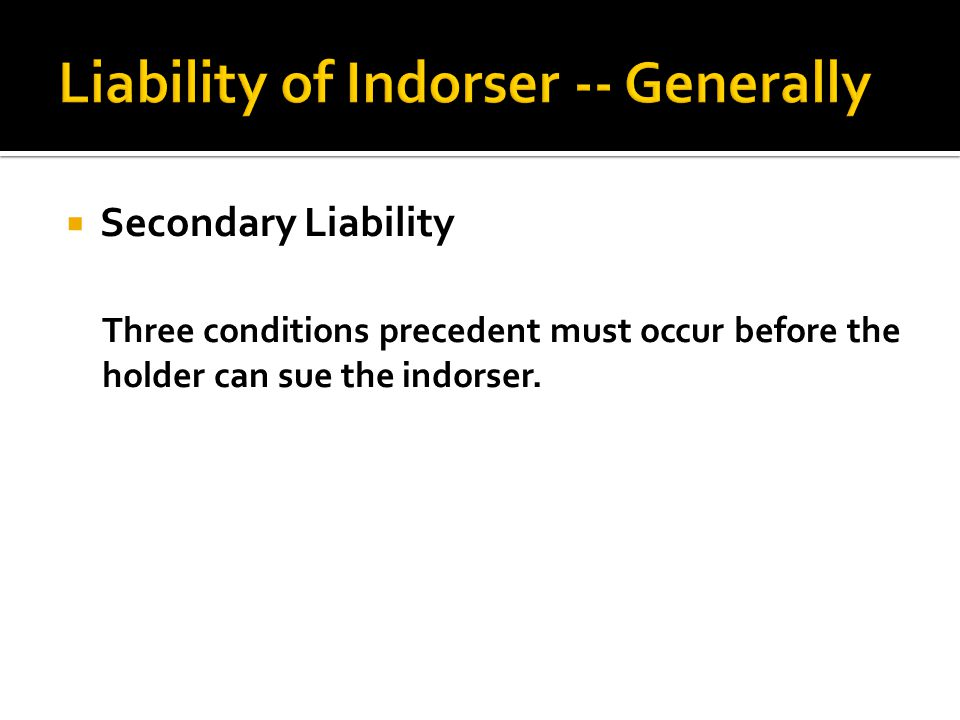  Secondary Liability Three conditions precedent must occur before the holder can sue the indorser.