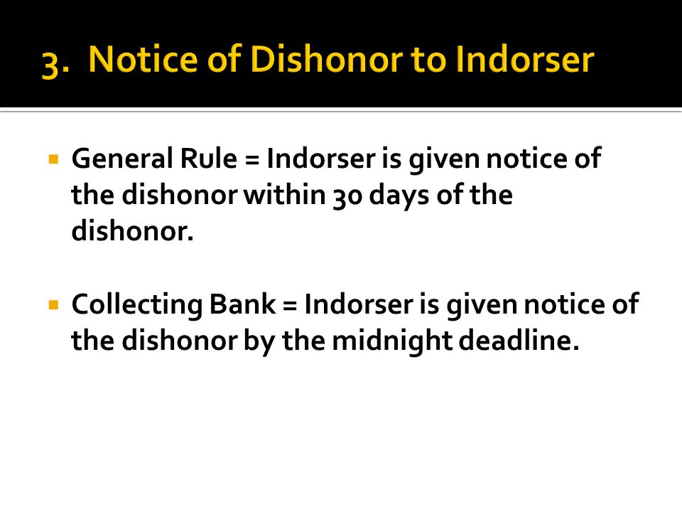  General Rule = Indorser is given notice of the dishonor within 30 days of the dishonor.  Collecting Bank = Indorser is given notice of the dishonor
