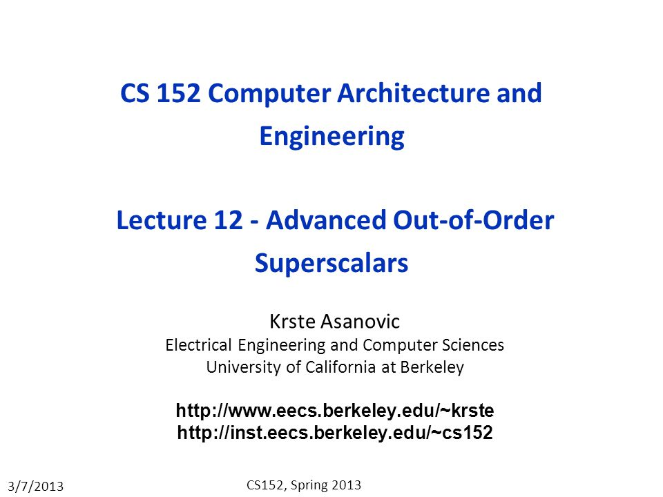 3/7/2013 CS152, Spring 2013 CS 152 Computer Architecture and Engineering Lecture 12 - Advanced Out-of-Order Superscalars Krste Asanovic Electrical Engineering and Computer Sciences University of California at Berkeley http://www.eecs.berkeley.edu/~krste http://inst.eecs.berkeley.edu/~cs152