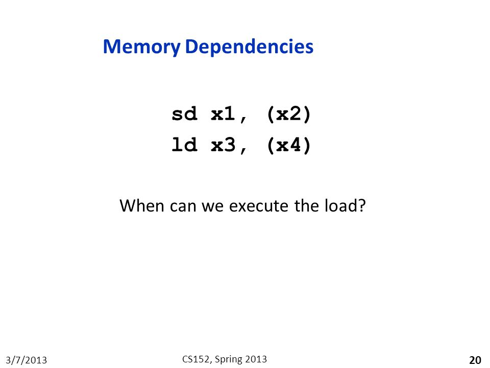 3/7/2013 CS152, Spring 2013 Memory Dependencies sd x1, (x2) ld x3, (x4) When can we execute the load.
