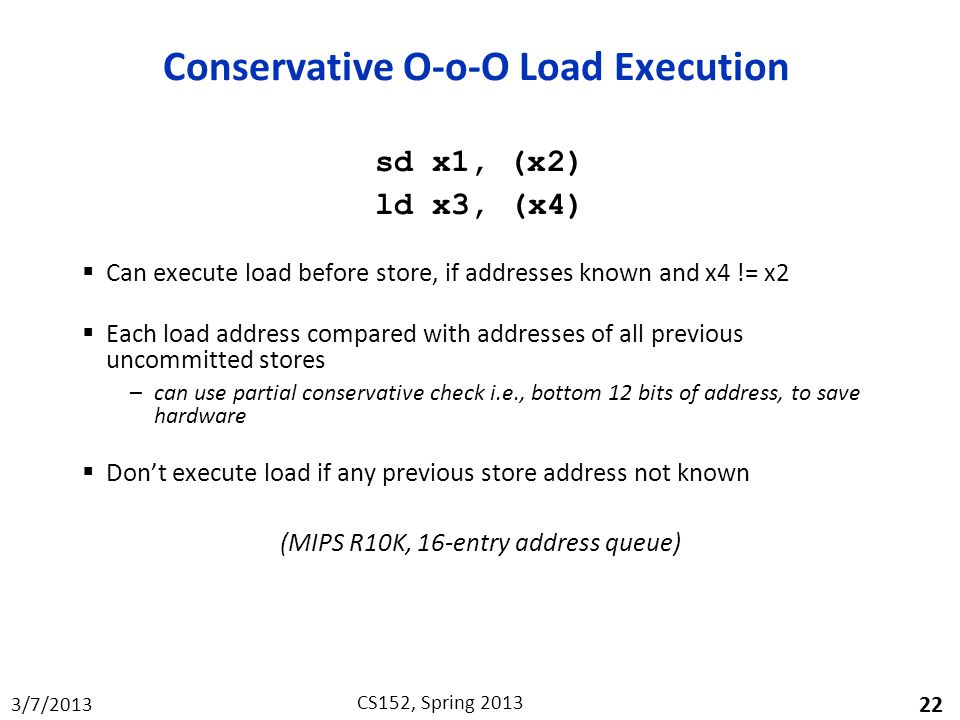 3/7/2013 CS152, Spring 2013 Conservative O-o-O Load Execution sd x1, (x2) ld x3, (x4)  Can execute load before store, if addresses known and x4 != x2  Each load address compared with addresses of all previous uncommitted stores –can use partial conservative check i.e., bottom 12 bits of address, to save hardware  Don't execute load if any previous store address not known (MIPS R10K, 16-entry address queue) 22