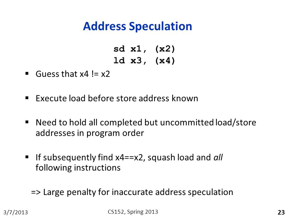 3/7/2013 CS152, Spring 2013 Address Speculation  Guess that x4 != x2  Execute load before store address known  Need to hold all completed but uncommitted load/store addresses in program order  If subsequently find x4==x2, squash load and all following instructions => Large penalty for inaccurate address speculation 23 sd x1, (x2) ld x3, (x4)