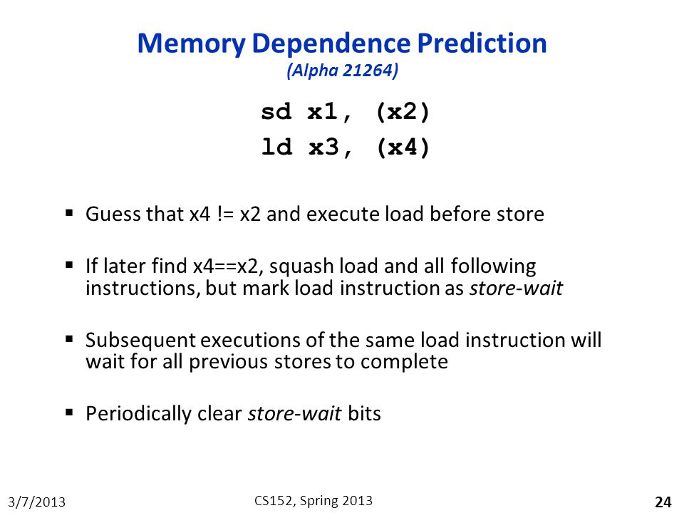 3/7/2013 CS152, Spring 2013 Memory Dependence Prediction (Alpha 21264) sd x1, (x2) ld x3, (x4)  Guess that x4 != x2 and execute load before store  If later find x4==x2, squash load and all following instructions, but mark load instruction as store-wait  Subsequent executions of the same load instruction will wait for all previous stores to complete  Periodically clear store-wait bits 24