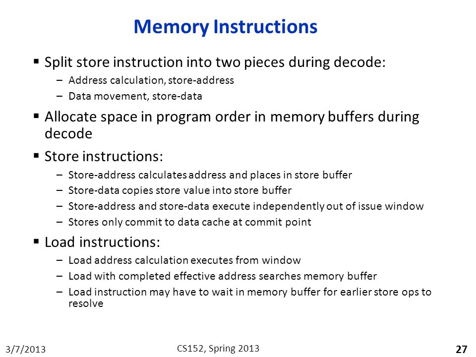 3/7/2013 CS152, Spring 2013 Memory Instructions  Split store instruction into two pieces during decode: –Address calculation, store-address –Data movement, store-data  Allocate space in program order in memory buffers during decode  Store instructions: –Store-address calculates address and places in store buffer –Store-data copies store value into store buffer –Store-address and store-data execute independently out of issue window –Stores only commit to data cache at commit point  Load instructions: –Load address calculation executes from window –Load with completed effective address searches memory buffer –Load instruction may have to wait in memory buffer for earlier store ops to resolve 27