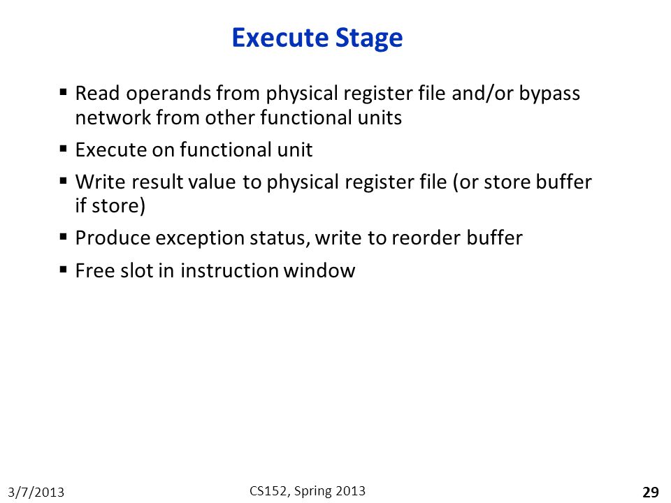 3/7/2013 CS152, Spring 2013 Execute Stage  Read operands from physical register file and/or bypass network from other functional units  Execute on functional unit  Write result value to physical register file (or store buffer if store)  Produce exception status, write to reorder buffer  Free slot in instruction window 29