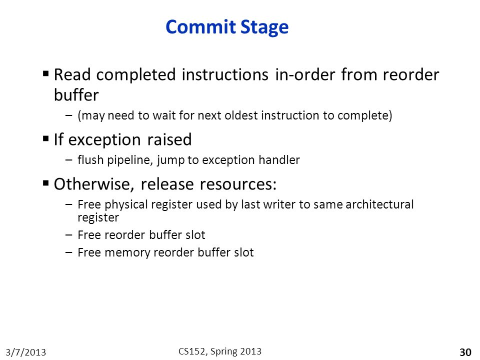 3/7/2013 CS152, Spring 2013 Commit Stage  Read completed instructions in-order from reorder buffer –(may need to wait for next oldest instruction to complete)  If exception raised –flush pipeline, jump to exception handler  Otherwise, release resources: –Free physical register used by last writer to same architectural register –Free reorder buffer slot –Free memory reorder buffer slot 30