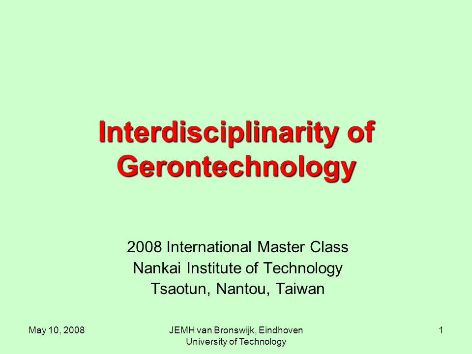 May 10, 2008JEMH van Bronswijk, Eindhoven University of Technology 1 Interdisciplinarity of Gerontechnology 2008 International Master Class Nankai Institute of Technology Tsaotun, Nantou, Taiwan