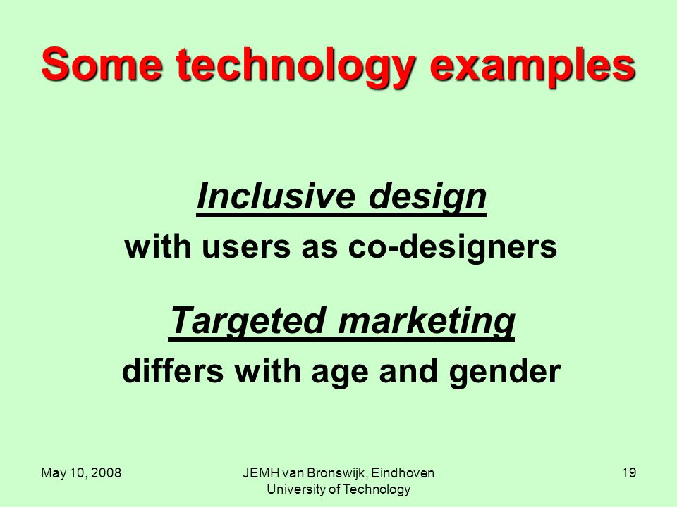 May 10, 2008JEMH van Bronswijk, Eindhoven University of Technology 19 Some technology examples Inclusive design with users as co-designers Targeted ma