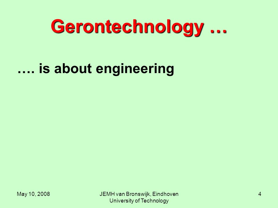 May 10, 2008JEMH van Bronswijk, Eindhoven University of Technology 4 Gerontechnology … …. is about engineering