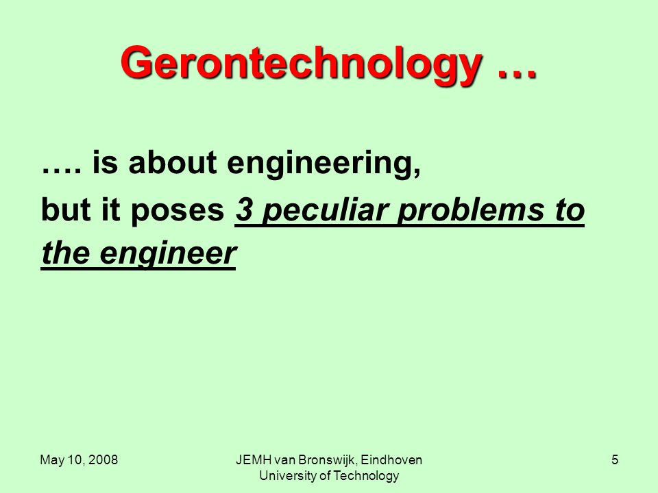 May 10, 2008JEMH van Bronswijk, Eindhoven University of Technology 5 Gerontechnology … …. is about engineering, but it poses 3 peculiar problems to th