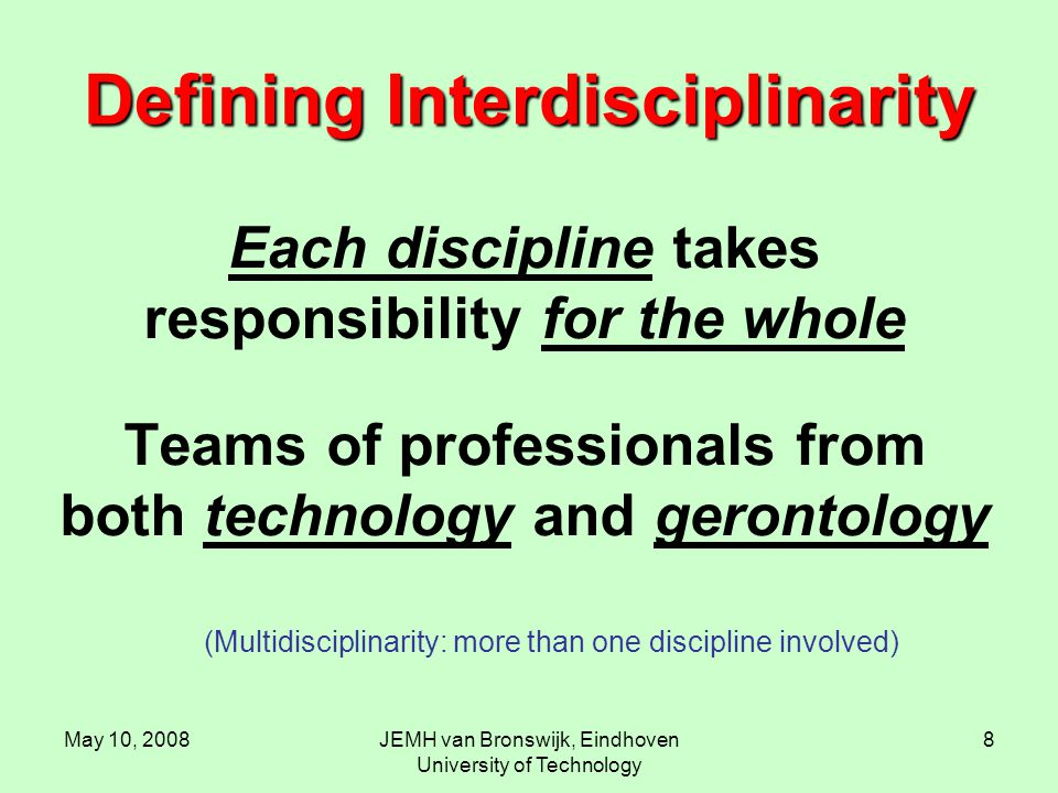 May 10, 2008JEMH van Bronswijk, Eindhoven University of Technology 8 Defining Interdisciplinarity Each discipline takes responsibility for the whole Teams of professionals from both technology and gerontology (Multidisciplinarity: more than one discipline involved)