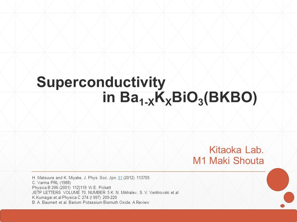 Superconductivity in Ba 1-X K X BiO 3 (BKBO) Kitaoka Lab. M1 Maki Shouta H. Matsuura and K. Miyake, J. Phys. Soc. Jpn. 81 (2012) 11370581 C. Varma PRL
