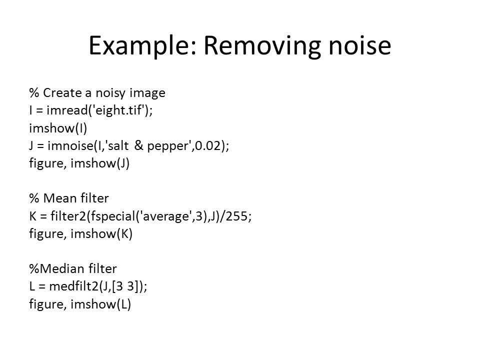 Example: Removing noise % Create a noisy image I = imread('eight.tif'); imshow(I) J = imnoise(I,'salt & pepper',0.02); figure, imshow(J) % Mean filter