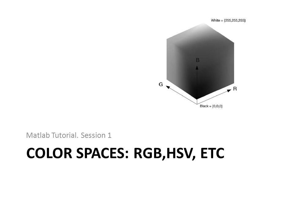 COLOR SPACES: RGB,HSV, ETC Matlab Tutorial. Session 1