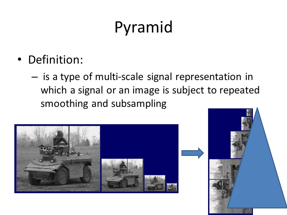 Pyramid Definition: – is a type of multi-scale signal representation in which a signal or an image is subject to repeated smoothing and subsampling