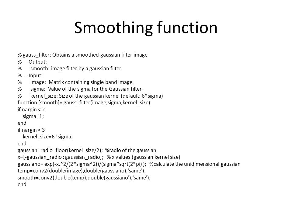 Smoothing function % gauss_filter: Obtains a smoothed gaussian filter image % - Output: % smooth: image filter by a gaussian filter % - Input: % image