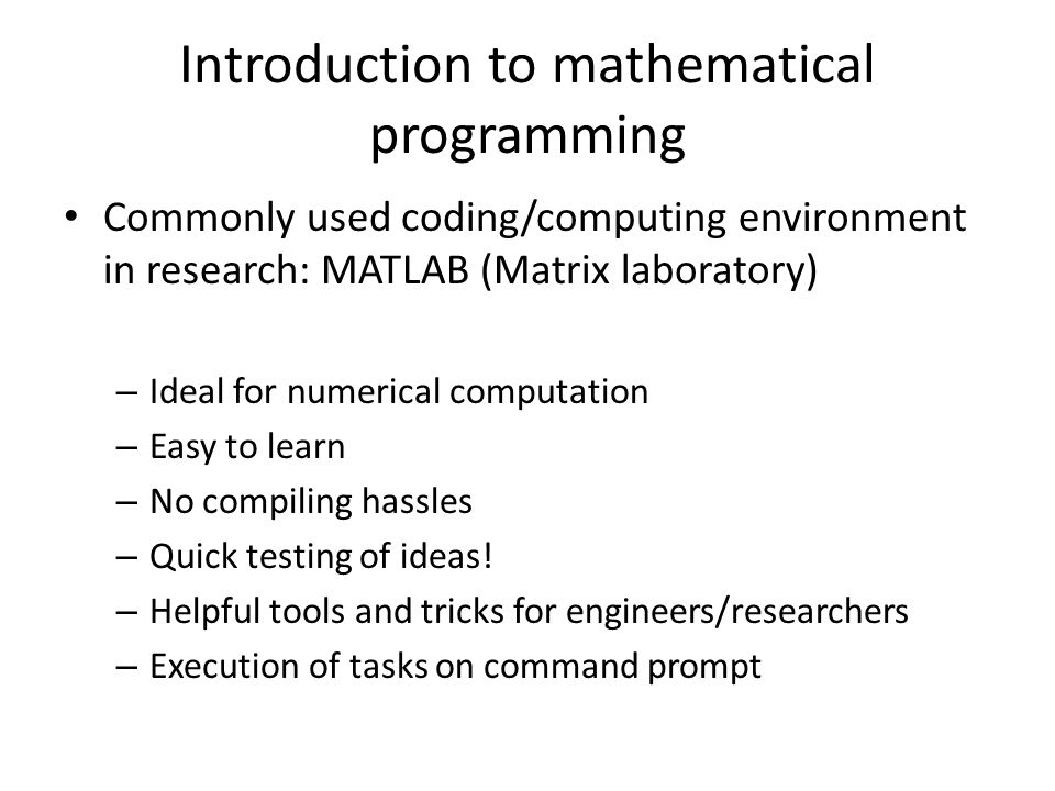 Introduction to mathematical programming Commonly used coding/computing environment in research: MATLAB (Matrix laboratory) – Ideal for numerical comp