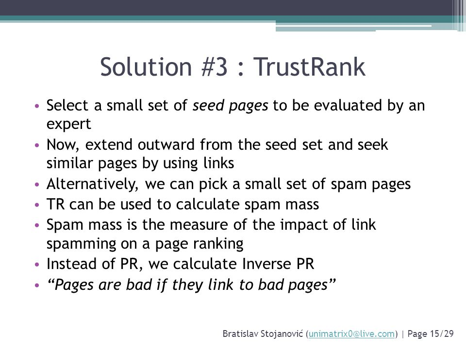 Solution #3 : TrustRank Select a small set of seed pages to be evaluated by an expert Now, extend outward from the seed set and seek similar pages by using links Alternatively, we can pick a small set of spam pages TR can be used to calculate spam mass Spam mass is the measure of the impact of link spamming on a page ranking Instead of PR, we calculate Inverse PR Pages are bad if they link to bad pages Bratislav Stojanović (unimatrix0@live.com) | Page 15/29unimatrix0@live.com