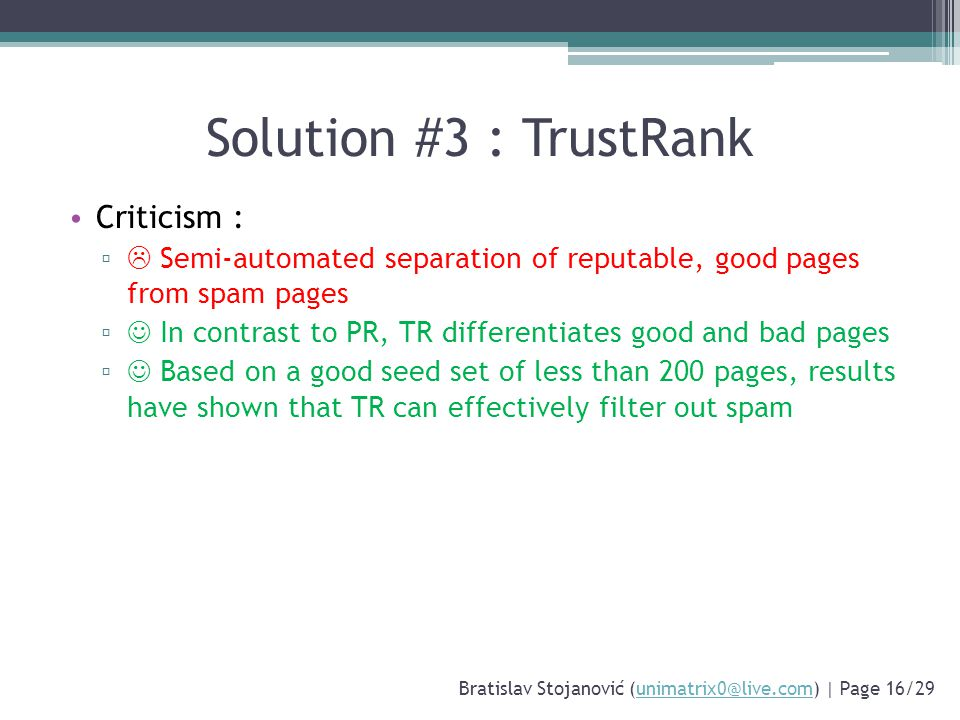 Solution #3 : TrustRank Criticism : ▫  Semi-automated separation of reputable, good pages from spam pages ▫ In contrast to PR, TR differentiates good and bad pages ▫ Based on a good seed set of less than 200 pages, results have shown that TR can effectively filter out spam Bratislav Stojanović (unimatrix0@live.com) | Page 16/29unimatrix0@live.com