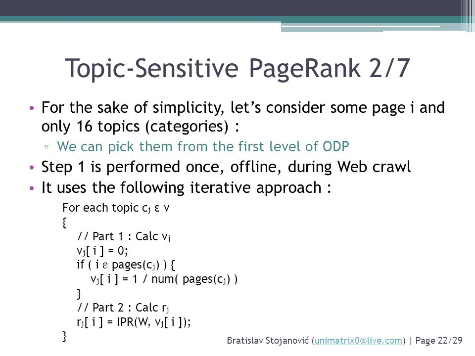 Topic-Sensitive PageRank 2/7 For the sake of simplicity, let's consider some page i and only 16 topics (categories) : ▫ We can pick them from the first level of ODP Step 1 is performed once, offline, during Web crawl It uses the following iterative approach : Bratislav Stojanović (unimatrix0@live.com) | Page 22/29unimatrix0@live.com For each topic c j ε v { // Part 1 : Calc v j v j [ i ] = 0; if ( i ε pages(c j ) ) { v j [ i ] = 1 / num( pages(c j ) ) } // Part 2 : Calc r j r j [ i ] = IPR(W, v j [ i ]); }