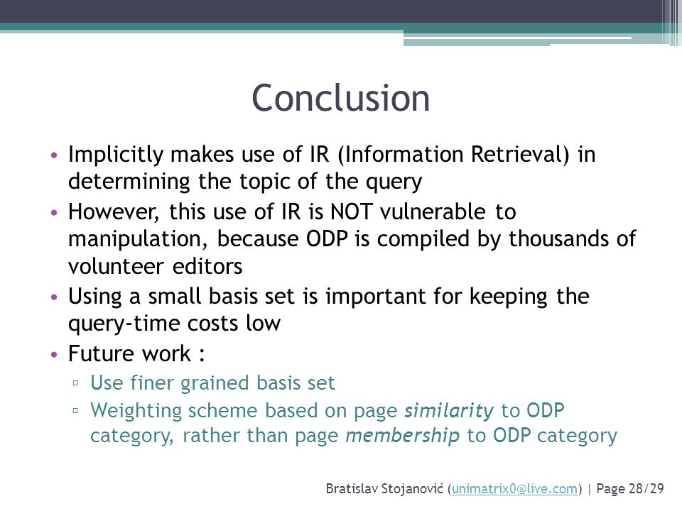 Conclusion Implicitly makes use of IR (Information Retrieval) in determining the topic of the query However, this use of IR is NOT vulnerable to manipulation, because ODP is compiled by thousands of volunteer editors Using a small basis set is important for keeping the query-time costs low Future work : ▫ Use finer grained basis set ▫ Weighting scheme based on page similarity to ODP category, rather than page membership to ODP category Bratislav Stojanović (unimatrix0@live.com) | Page 28/29unimatrix0@live.com