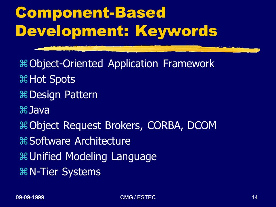 09-09-1999CMG / ESTEC14 Component-Based Development: Keywords zObject-Oriented Application Framework zHot Spots zDesign Pattern zJava zObject Request Brokers, CORBA, DCOM zSoftware Architecture zUnified Modeling Language zN-Tier Systems