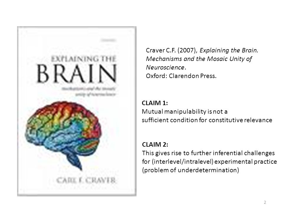 2 Craver C.F. (2007), Explaining the Brain. Mechanisms and the Mosaic Unity of Neuroscience. Oxford: Clarendon Press. CLAIM 1: Mutual manipulability i