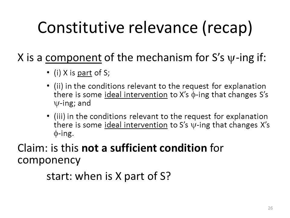 Constitutive relevance (recap) X is a component of the mechanism for S's  -ing if: (i) X is part of S; (ii) in the conditions relevant to the request