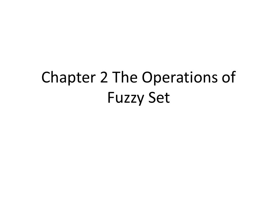 Outline Standard operations of fuzzy set Fuzzy complement Fuzzy union Fuzzy intersection Other operations in fuzzy set  Disjunctive sum  Difference  Distance  Cartesian product T-norms and t-conorms
