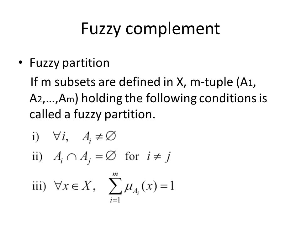Fuzzy complement Fuzzy partition If m subsets are defined in X, m-tuple (A 1, A 2,…,A m ) holding the following conditions is called a fuzzy partition