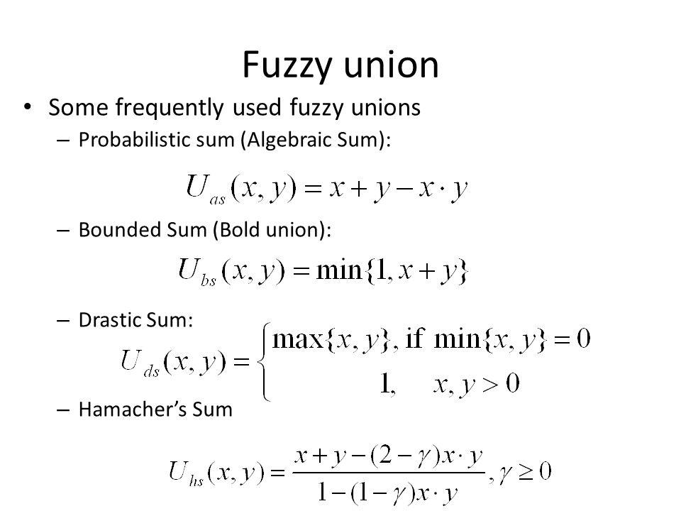 Some frequently used fuzzy unions – Probabilistic sum (Algebraic Sum): – Bounded Sum (Bold union): – Drastic Sum: – Hamacher's Sum