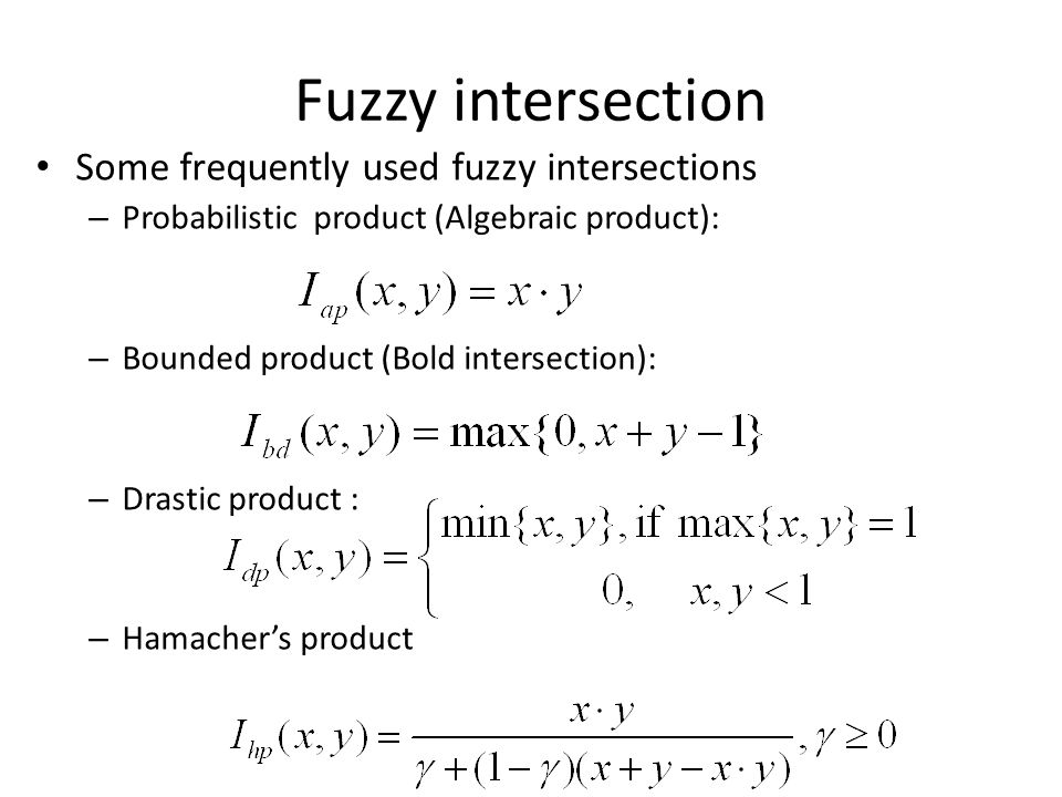 Some frequently used fuzzy intersections – Probabilistic product (Algebraic product): – Bounded product (Bold intersection): – Drastic product : – Ham
