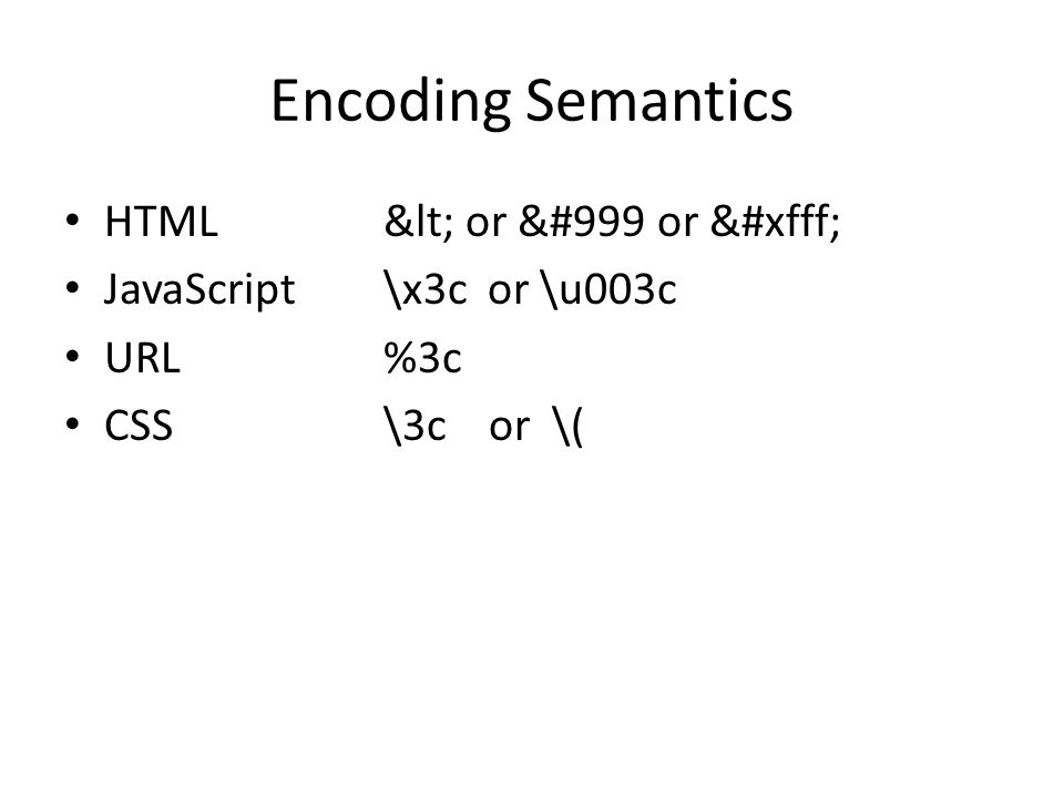 Encoding Semantics HTML< or &#999 or ࿿ JavaScript\x3c or \u003c URL%3c CSS\3c or \(