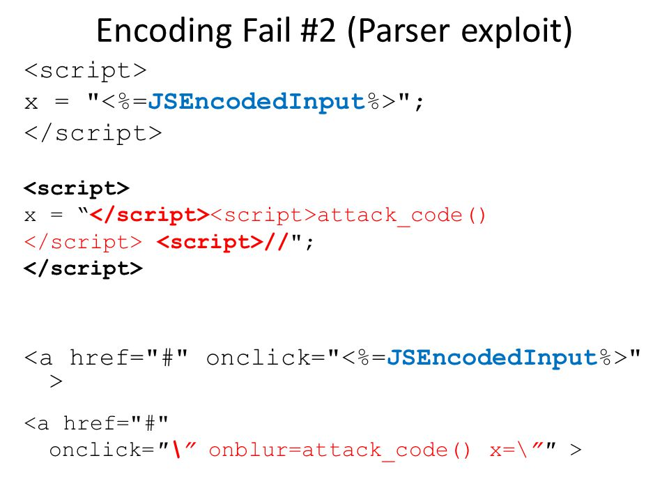 Encoding Fail #2 (Parser exploit) x = ; x = attack_code() // ; > <a href= # onclick= \ onblur=attack_code() x=\ >