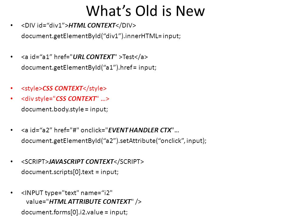 What's Old is New HTML CONTEXT document.getElementById( div1 ).innerHTML= input; Test document.getElementById( a1 ).href = input; CSS CONTEXT document.body.style = input; <a id= a2 href= # onclick= EVENT HANDLER CTX … document.getElementById( a2 ).setAttribute( onclick , input); JAVASCRIPT CONTEXT document.scripts[0].text = input; document.forms[0].i2.value = input;