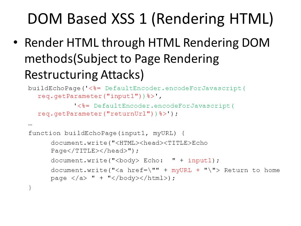 DOM Based XSS 1 (Rendering HTML) Render HTML through HTML Rendering DOM methods(Subject to Page Rendering Restructuring Attacks) buildEchoPage( , ); … function buildEchoPage(input1, myURL) { document.write( Echo Page ); document.write( Echo: + input1); document.write( Return to home page + ); }