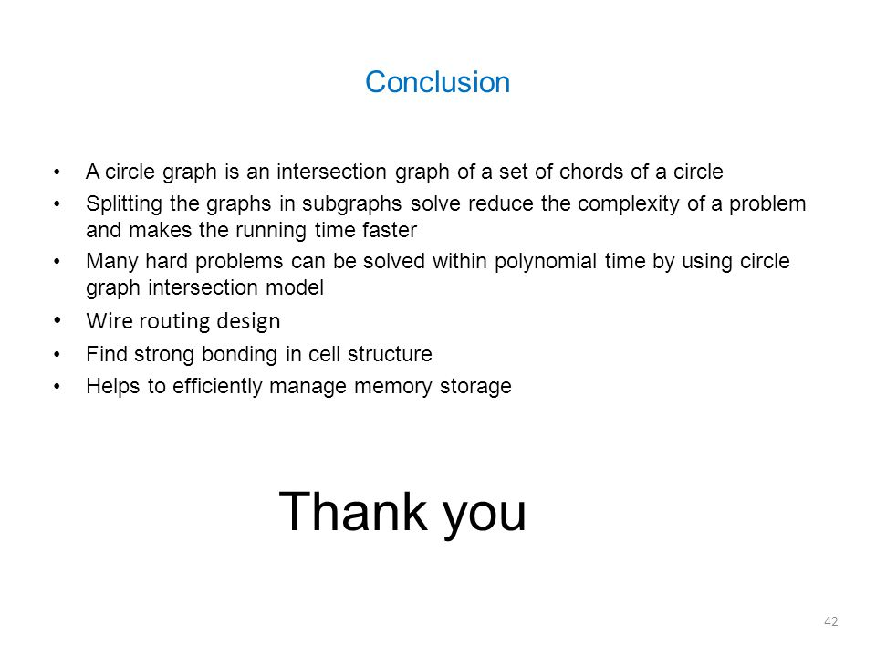 A circle graph is an intersection graph of a set of chords of a circle Splitting the graphs in subgraphs solve reduce the complexity of a problem and makes the running time faster Many hard problems can be solved within polynomial time by using circle graph intersection model Wire routing design Find strong bonding in cell structure Helps to efficiently manage memory storage Conclusion 42 Thank you