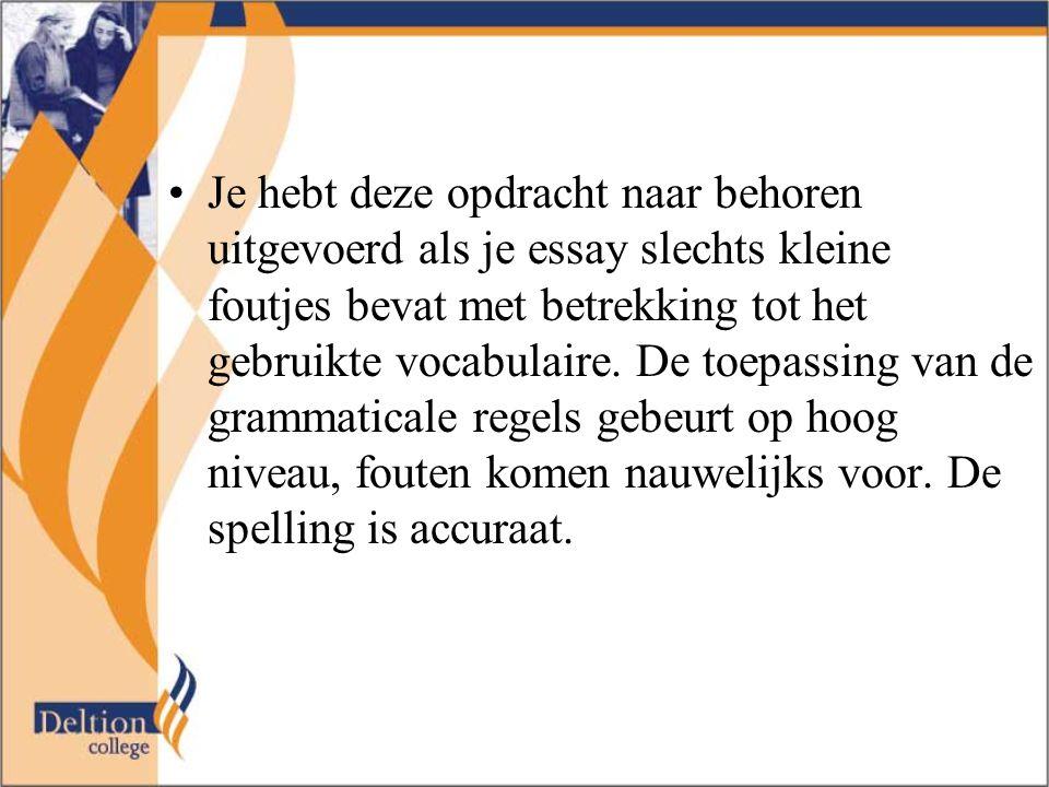 Je hebt deze opdracht naar behoren uitgevoerd als je essay slechts kleine foutjes bevat met betrekking tot het gebruikte vocabulaire. De toepassing va