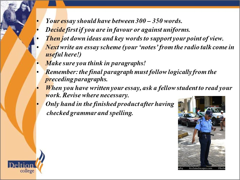 Your essay should have between 300 – 350 words. Decide first if you are in favour or against uniforms. Then jot down ideas and key words to support yo