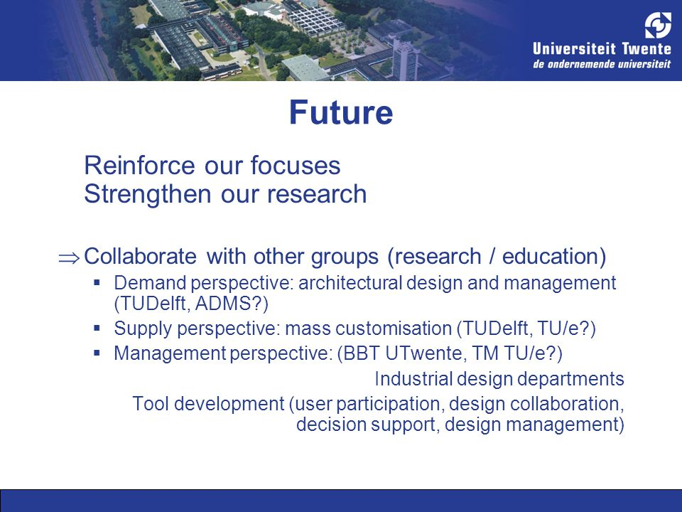 Future Reinforce our focuses Strengthen our research  Collaborate with other groups (research / education)  Demand perspective: architectural design and management (TUDelft, ADMS )  Supply perspective: mass customisation (TUDelft, TU/e )  Management perspective: (BBT UTwente, TM TU/e ) Industrial design departments Tool development (user participation, design collaboration, decision support, design management)