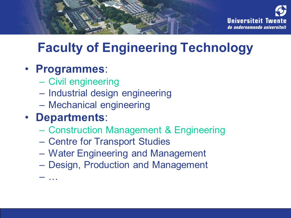 Faculty of Engineering Technology Programmes: –Civil engineering –Industrial design engineering –Mechanical engineering Departments: –Construction Management & Engineering –Centre for Transport Studies –Water Engineering and Management –Design, Production and Management –…