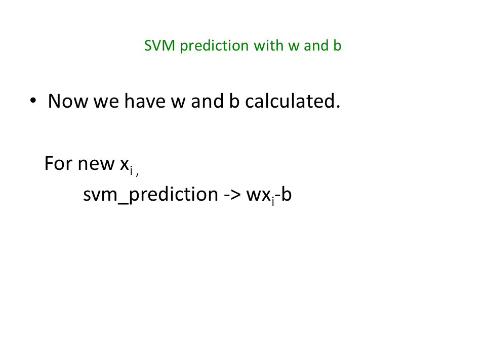 SVM prediction with w and b Now we have w and b calculated. For new x i, svm_prediction -> wx i -b