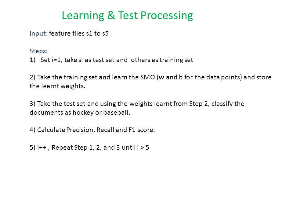 Learning & Test Processing Input: feature files s1 to s5 Steps: 1)Set i=1, take si as test set and others as training set 2) Take the training set and learn the SMO (w and b for the data points) and store the learnt weights.