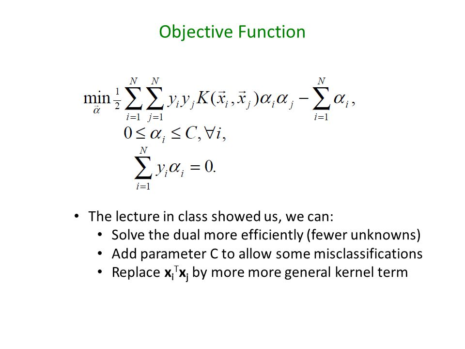 Objective Function The lecture in class showed us, we can: Solve the dual more efficiently (fewer unknowns) Add parameter C to allow some misclassifications Replace x i T x j by more more general kernel term