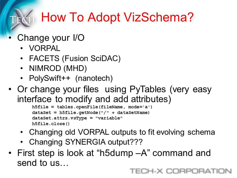 How To Adopt VizSchema? Change your I/O VORPAL FACETS (Fusion SciDAC) NIMROD (MHD) PolySwift++ (nanotech) Or change your files using PyTables (very ea